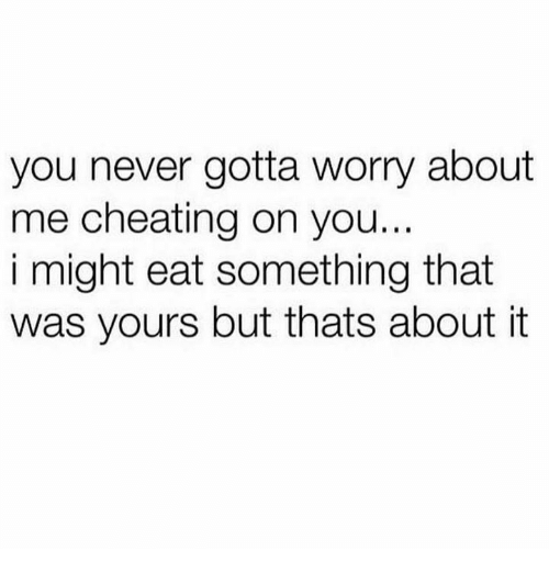 Cheating, Humans of Tumblr, and Never: you never gotta worry about  me cheating on you...  i might eat something that  was yours but thats about it