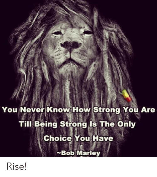 Bob Marley, Strong, and Never: You Never Know How Strong You Are  Till Being Strong Is The Only  Choice You Have  -Bob Marley Rise!