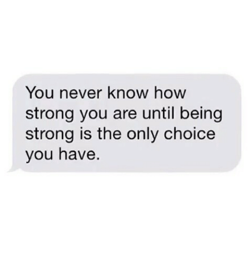 Strong, Never, and How: You never know hoW  strong you are until being  strong is the only choice  you have.