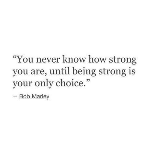 """Bob Marley, Strong, and Never: """"You never know how strong  you are, until being strong is  your only choice  -Bob Marley"""