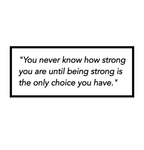 """Strong, Never, and How: """"You never know how strong  you are until being strong is  the only choice you have."""""""