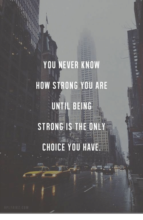 Strong, Never, and How: YOU NEVER KNOW  HOW STRONG YOU ARE  UNTIL BEING  STRONG IS THE ONLY  CHOICE YOU HAVE