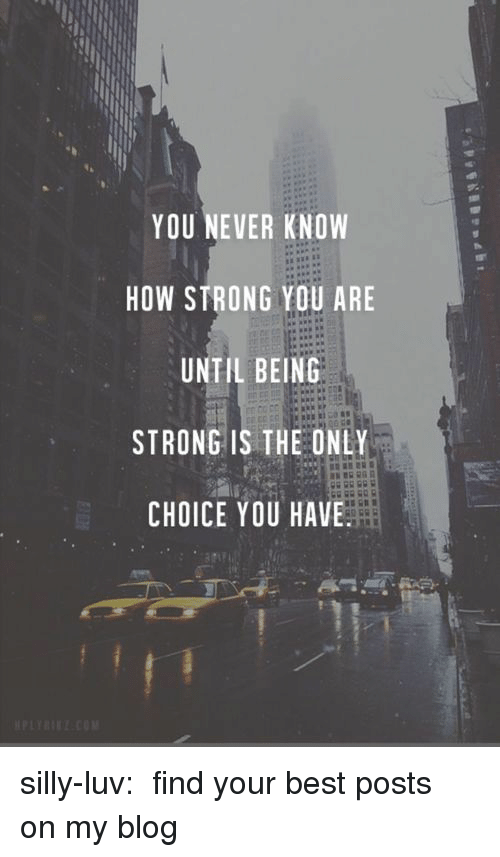 Tumblr, Best, and Blog: YOU NEVER KNOW  HOW STRONG YOU ARE  UNTIL BEING  STRONG IS THE ONLY  CHOICE YOU HAVE silly-luv:  ♡ find your best posts on my blog ♡