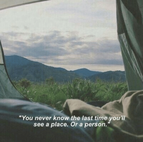 "Time, Never, and You: ""You never know the last time you'l  see a place. Or a person."""