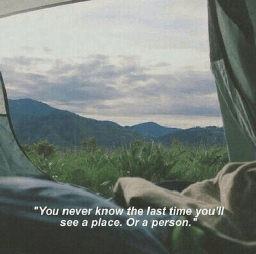 "you never know: ""You never know the last time you'lI  see a place. Or a person."""