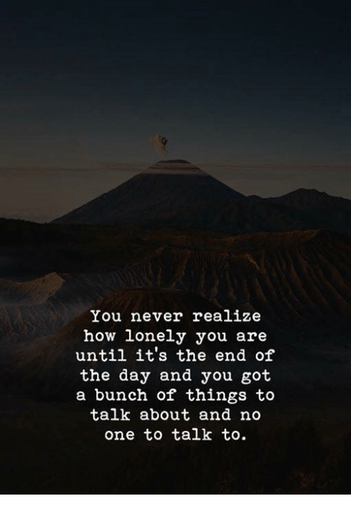 Never, How, and Got: You never realize  how lonely you are  until it's the end of  the day and you got  a bunch of things to  talk about and no  one to talk to.