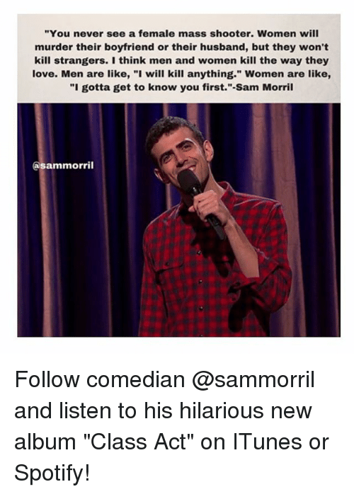 """Funny, Love, and Memes: """"You never see a female mass shooter. Women will  murder their boyfriend or their husband, but they won't  kill strangers. I think men and women kill the way they  love. Men are like, """"I will kill anything."""" Women are like,  """"I gotta get to know you first."""" Sam Morril  Ca sammorril Follow comedian @sammorril and listen to his hilarious new album """"Class Act"""" on ITunes or Spotify!"""