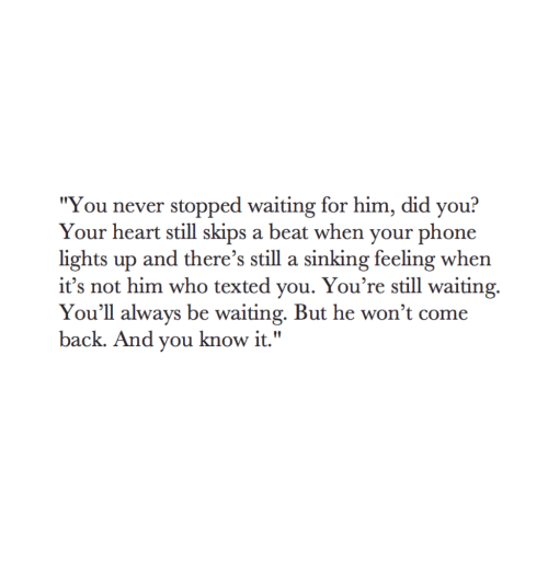 "Phone, Heart, and Never: ""You never stopped waiting for him, did you?  Your heart still skips a beat when your phone  lights up and there's still a sinking feeling when  it's not him who texted you. You're still waiting.  You'll always be waiting. But he won't come  back. And you know it."""