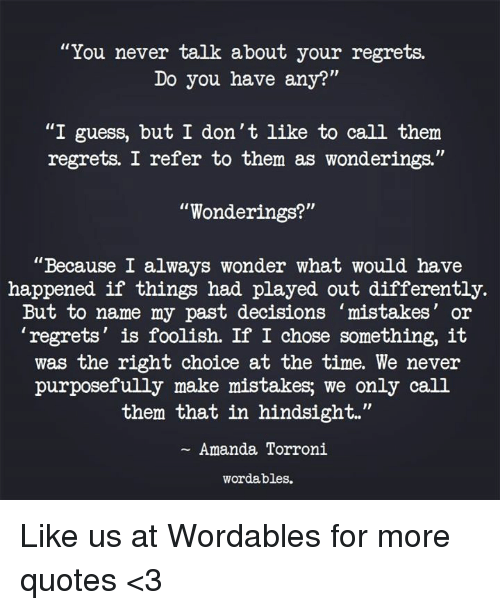 "Guess, Quotes, and Time: ""You never talk about your regrets.  Do you have any?""  ""I guess, but I don't like to call them  regrets. I refer to them as wonderings.""  ""Wonderings?""  ""Because I always wonder what would have  happened if things had played out differently.  But to name my past decisions mistakes' or  'regrets' is foolish. If I chose something, it  was the right choice at the time. We never  purposefully make mistakes; we only call  them that in hindsight.""  Amanda Torroni  wordables. Like us at Wordables for more quotes <3"