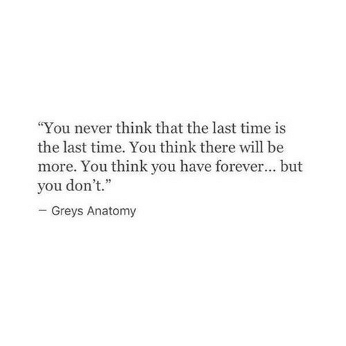 "Grey's Anatomy, Forever, and Time: ""You never think that the last time is  the last time. You think there will be  more. You think you have forever... but  you don't.""  Greys Anatomy"