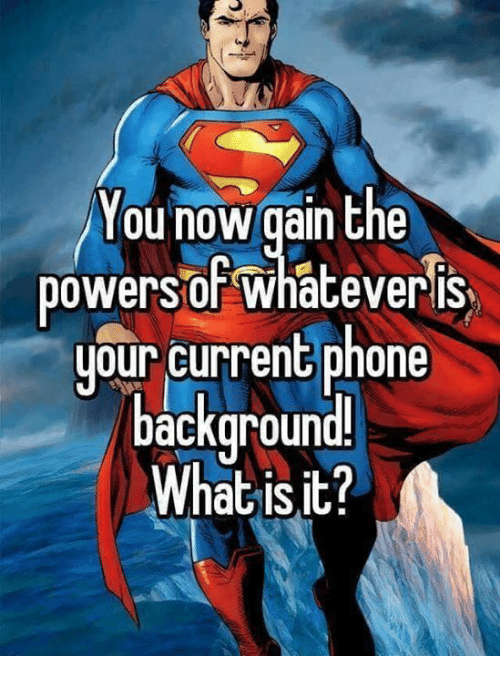 Memes, Phone, and What Is: You now gain the  powersoF whateveris  uour current phone  backaround  What is it?
