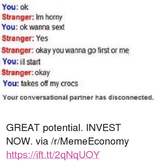 "Crocs, Horny, and Okay: You: ok  Stranger: Im horny  You: ok wanna sext  Stranger: Yes  Stranger: okay you wanna go first or me  You: il start  Stranger:okay  You: takes off my crocs  Your conversational partner has disconnected. <p>GREAT potential. INVEST NOW. via /r/MemeEconomy <a href=""https://ift.tt/2qNqUOY"">https://ift.tt/2qNqUOY</a></p>"