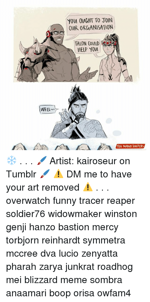 Funny, Meme, and Memes: You OMCGHT TO JOIN  OUR ORGANISATION,  TALON COMLD  HELP YOM  WELL  To0 MANY SNIPERS ❄ . . . 🖌 Artist: kairoseur on Tumblr 🖌 ⚠ DM me to have your art removed ⚠ . . . overwatch funny tracer reaper soldier76 widowmaker winston genji hanzo bastion mercy torbjorn reinhardt symmetra mccree dva lucio zenyatta pharah zarya junkrat roadhog mei blizzard meme sombra anaamari boop orisa owfam4