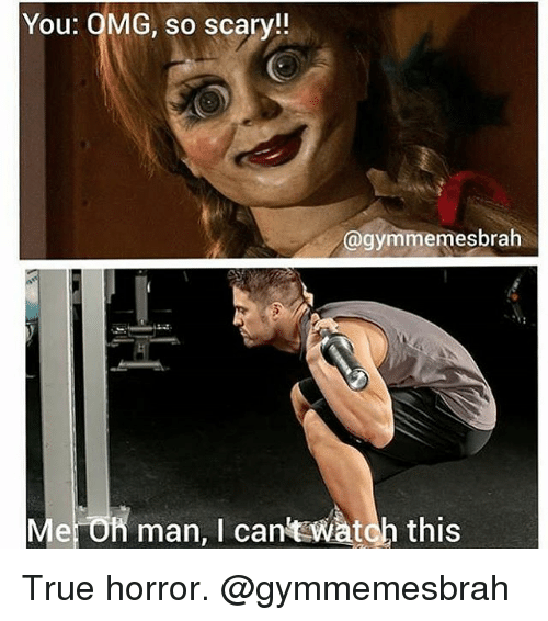 Gym, Omg, and True: You: OMG, so scary!!  @gymmemesbrah  Me On man, I cant watch this True horror. @gymmemesbrah