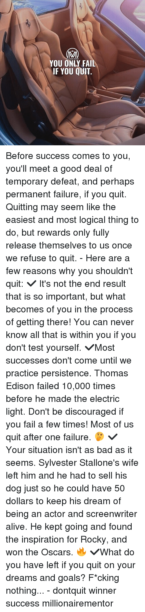Alive, Bad, and Fail: YOU ONLY FAIL  IF YOU QUIT Before success comes to you, you'll meet a good deal of temporary defeat, and perhaps permanent failure, if you quit. Quitting may seem like the easiest and most logical thing to do, but rewards only fully release themselves to us once we refuse to quit. - Here are a few reasons why you shouldn't quit: ✔️ It's not the end result that is so important, but what becomes of you in the process of getting there! You can never know all that is within you if you don't test yourself. ✔️Most successes don't come until we practice persistence. Thomas Edison failed 10,000 times before he made the electric light. Don't be discouraged if you fail a few times! Most of us quit after one failure. 🤔 ✔️ Your situation isn't as bad as it seems. Sylvester Stallone's wife left him and he had to sell his dog just so he could have 50 dollars to keep his dream of being an actor and screenwriter alive. He kept going and found the inspiration for Rocky, and won the Oscars. 🔥 ✔️What do you have left if you quit on your dreams and goals? F*cking nothing... - dontquit winner success millionairementor