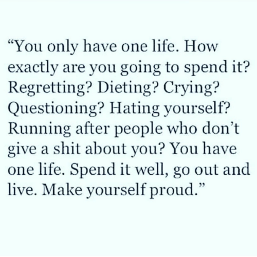 "Crying, Dieting, and Life: You only have one life. How  exactly are you going to spend it?  Regretting? Dieting? Crying?  Questioning? Hating yourself?  Running after people who don't  give a shit about you? You have  one life. Spend it well, go out and  live. Make yourself proud.""  CS"
