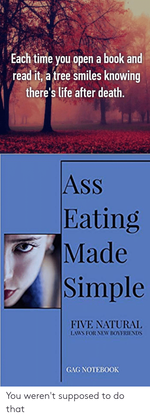 Ass Eating: you open a book and  read it, a tree smiles knowing  Each time  there's life after death.  Ass  Eating  Made  Simple  FIVE NATURAL  LAWS FOR NEW BOYFRIENDS  GAG NOTEBOOK You weren't supposed to do that