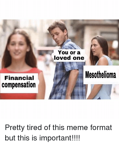 Importanter: You or a  loved one  Mesothelioma  Financial  compensation Pretty tired of this meme format but this is important!!!!