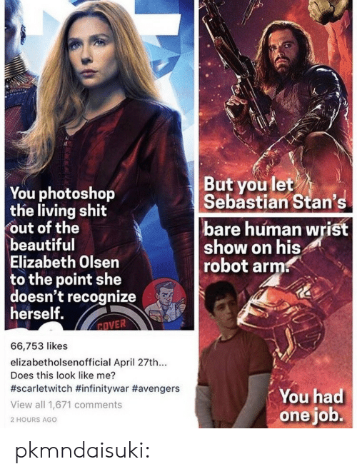 Beautiful, Gif, and Life: You photoshop  the living shit  out of the  beautiful  Elizabeth Olsen  to the point she  doesn't recognize  herself.  But you let  Sebastian Stan's  bare human wrist  show on his  robot arm  EOVER  66,753 likes  elizabetholsenofficial April 27th...  Does this look like me?  #scarletwitch #infinitywar #avengers  View all 1,671 comments  2 HOURS AGO  You had  one job. pkmndaisuki: