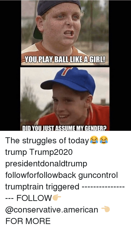 Memes, American, and Girl: YOU PLAY BALLLIKEA GIRL!  DID YOU JIUST ASSUME MY GENDER? The struggles of today😂😂 trump Trump2020 presidentdonaldtrump followforfollowback guncontrol trumptrain triggered ------------------ FOLLOW👉🏼 @conservative.american 👈🏼 FOR MORE