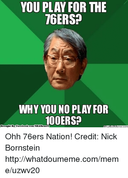 why you no: YOU PLAY FOR THE  16ERS?  WHY YOU NO  PLAY FOR  100ERSP  Brought By Facebook.com/NBAMemes  WhatIollM Ohh 76ers Nation! Credit: Nick Bornstein  http://whatdoumeme.com/meme/uzwv20