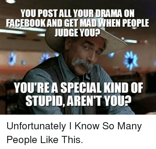 Arent You, Drama, and Judge: YOU POST ALL YOUR DRAMA ON  FACEBOOKAND GET MADIWHEN PEOPLE  JUDGE YOU?  Oo  YOU'REA SPECIAL KIND OF  STUPID, AREN'T YOU? <p>Unfortunately I Know So Many People Like This.</p>