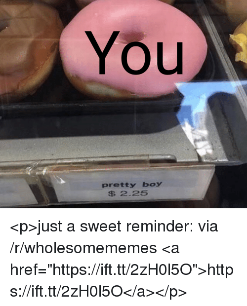 "Pretty Boy: You  pretty boy  S 2.25 <p>just a sweet reminder: via /r/wholesomememes <a href=""https://ift.tt/2zH0l5O"">https://ift.tt/2zH0l5O</a></p>"
