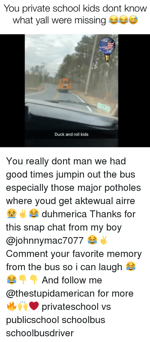 School, Chat, and Duck: You private school kids dont know  what yall were missing  Duck and roll kids You really dont man we had good times jumpin out the bus especially those major potholes where youd get aktewual airre 😭✌️😂 duhmerica Thanks for this snap chat from my boy @johnnymac7077 😂✌️ Comment your favorite memory from the bus so i can laugh 😂😂👇👇 And follow me @thestupidamerican for more 🔥🙌❤️ privateschool vs publicschool schoolbus schoolbusdriver