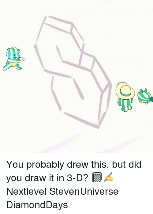 Memes, 🤖, and Did: You probably drew this, but did you draw it in 3-D? 📓✍ Nextlevel StevenUniverse DiamondDays