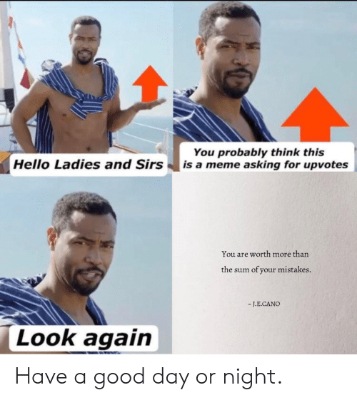 Hello, Meme, and Good: You probably think this   is a meme asking for upvotes  Hello Ladies and Sirs  You are worth more than  of your mistakes.  the sum  -J.E.CANO  Look again Have a good day or night.