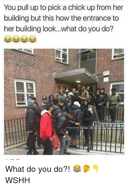 Memes, Wshh, and 🤖: You pull up to pick a chick up from her  building but this how the entrance to  her building look..what do you do? What do you do?! 😂🤔👇 WSHH