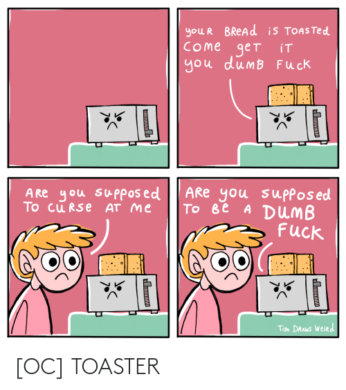 At Me: you R BREAD is TOASTED  COme get  you dumB Fuck  iT  ARe you suppos ed  Tо ве A DUMB  Fuck  A Re you supposed  To cu RSe AT me  Tim DRAWS Weird  Ш  н [OC] TOASTER