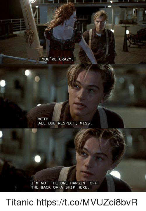 Crazy, Memes, and Respect: YOU RE CRAZY  WITH  ALL DUE RESPECT, MISS,  I M NOT THE ONE HANGIN OFF  THE BACK OF A SHIP HERE Titanic https://t.co/MVUZci8bvR
