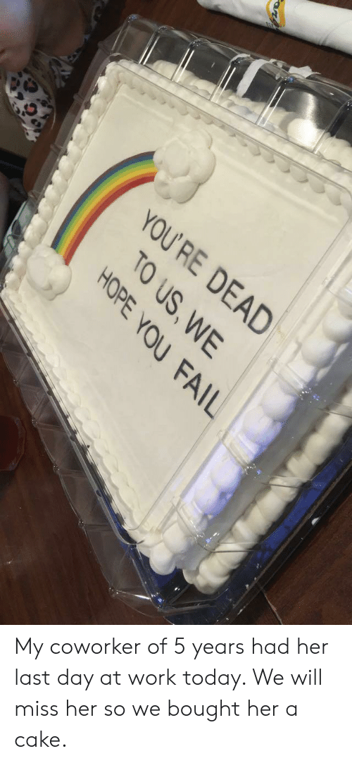 You Fail: YOU  'RE DEAD  TO US,WE  HOPE YOU FAIL My coworker of 5 years had her last day at work today. We will miss her so we bought her a cake.