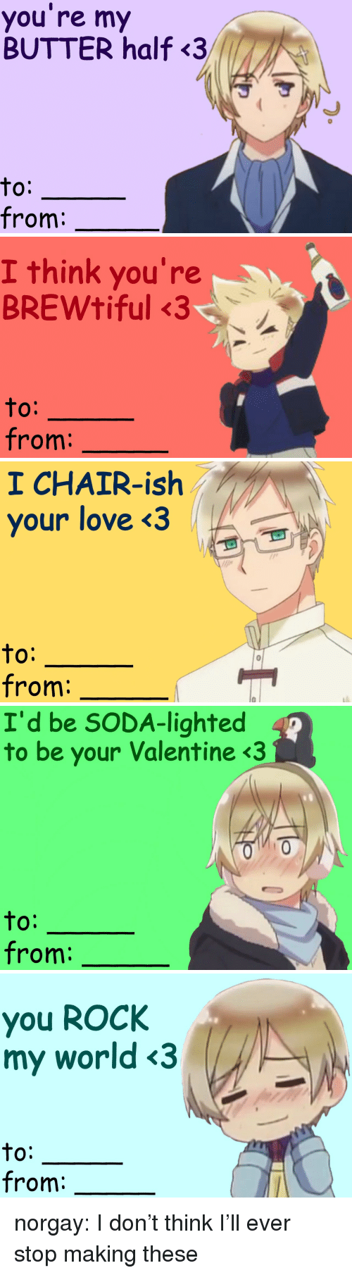 Love, Soda, and Target: you re my  BUTTER half<3  to:  from:   I think you're  BREWtiful 3  O:  from   1 CHAIR-ish  your love <3  to:  from:   I'd be SODA-lighted  to be your Valentine <3  0:  from:   you ROCk  my world <3  to:  from: norgay:  I don't think I'll ever stop making these