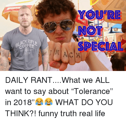 "Funny, Life, and Memes: YOU RE  NOT  SPECIAL  ACKRIFL  COFFEE DAILY RANT....What we ALL want to say about ""Tolerance"" in 2018""😂😂 WHAT DO YOU THINK?! funny truth real life"