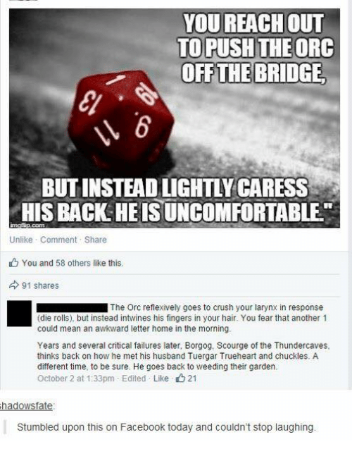 Crush, Facebook, and Memes: YOU REACH oUT  TO PUSH THEORC  OFF THE BRIDGE  BUT INSTEAD LIGHTLY CARESS  HIS BACK HEIS UNCOMFORTABLE  Unlike Comment Share  You and 58 others like this.  91 shares  ■ The Orc reflexively goes to crush your larynx in response  (die rolls), but instead intwines his fingers in your hair. You fear that another 1  could mean an awkward letter home in the morning.  Years and several critical failures later, Borgog, Scourge of the Thundercaves,  thinks back on how he met his husband Tuergar Trueheart and chuckles. A  different time, to be sure. He goes back to weeding their garden.  October 2 at 1:33pm-Edited . Like 21  hadowsfate  Stumbled upon this on Facebook today and couldn't stop laughing