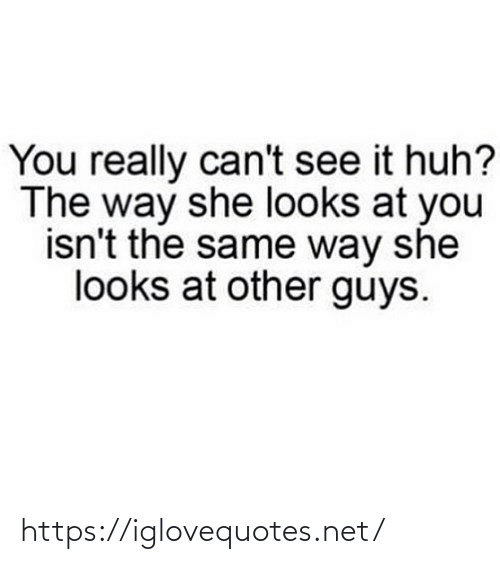 Looks At: You really can't see it huh?  The way she looks at you  isn't the same way she  looks at other guys. https://iglovequotes.net/