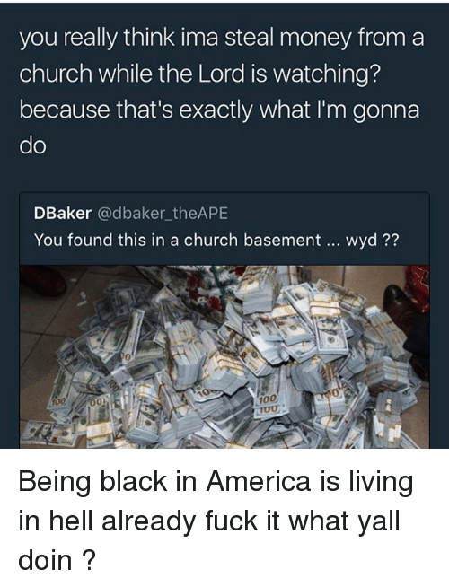steal money: you really think ima steal money from a  church while the Lord is watching?  because that's exactly what I'm gonna  do  DBaker @dbaker_theAPE  You found this in a church basement  wyd??  0  100  100 Being black in America is living in hell already fuck it what yall doin ?