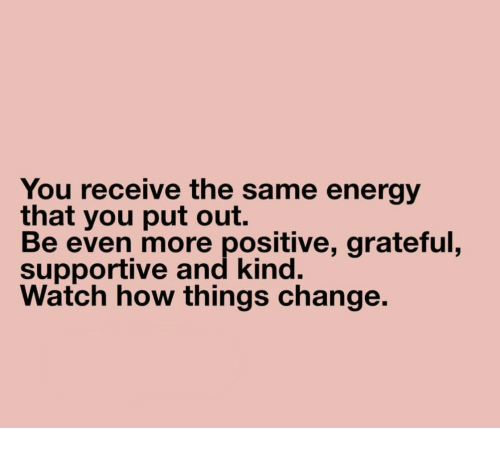Energy, Watch, and Change: You receive the same energy  that you put out.  Be even more positive, grateful,  supportive and kind.  Watch how things change.