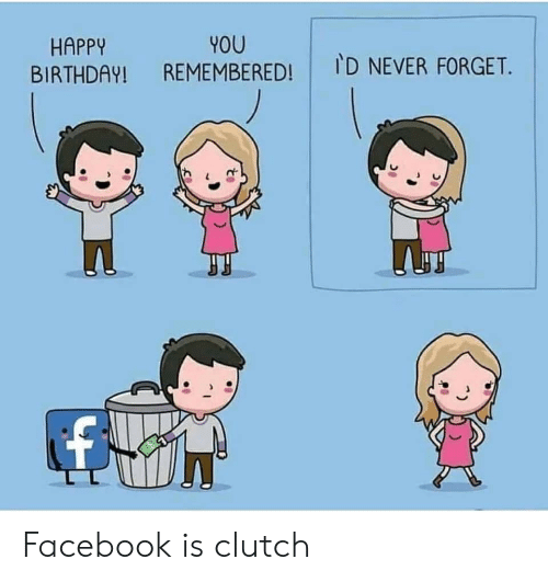 clutch: YOU  REMEMBERED!  HAPPY  BIRTHDAY!  ID NEVER FORGET. Facebook is clutch