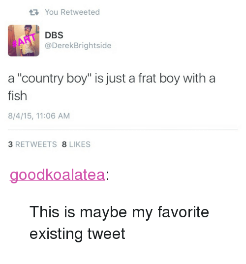 "Country boy: You Retweeted  DBS  @DerekBrightside  #ART  a ""country boy"" is just a frat boy with a  fish  8/4/15, 11:06 AM  3 RETWEETS 8 LIKES <p><a class=""tumblr_blog"" href=""http://goodkoalatea.tumblr.com/post/136234676690"">goodkoalatea</a>:</p> <blockquote> <p>This is maybe my favorite existing tweet</p> </blockquote>"