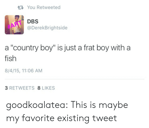 "Country boy: You Retweeted  DBS  @DerekBrightside  #ART  a ""country boy"" is just a frat boy with a  fish  8/4/15, 11:06 AM  3 RETWEETS 8 LIKES goodkoalatea:  This is maybe my favorite existing tweet"