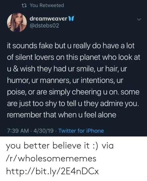 Being Alone, Fake, and Iphone: You Retweeted  dreamweaver 0  @dstebs02  it sounds fake but u really do have a lot  of silent lovers on this planet who look at  u & wish they had ur smile, ur hair, ur  humor, ur manners, ur intentions, ur  poise, or are simply cheering u on. some  are just too shy to tell u they admire you.  remember that when u feel alone  7:39 AM.4/30/19 Twitter for iPhone you better believe it :) via /r/wholesomememes http://bit.ly/2E4nDCx