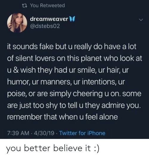 Being Alone, Fake, and Iphone: You Retweeted  dreamweaver 0  @dstebs02  it sounds fake but u really do have a lot  of silent lovers on this planet who look at  u & wish they had ur smile, ur hair, ur  humor, ur manners, ur intentions, ur  poise, or are simply cheering u on. some  are just too shy to tell u they admire you.  remember that when u feel alone  7:39 AM.4/30/19 Twitter for iPhone you better believe it :)