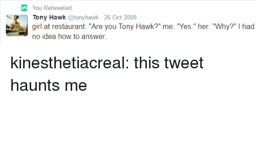 "Tony Hawk, Tumblr, and Blog: You Retweeted  Tony Hawk @tonyhawk 26 Oct 2009  girl at restaurant ""Are you Tony Hawk?"" me: ""Yes."" her: ""Why?"" I had  no idea how to answer. kinesthetiacreal:  this tweet haunts me"