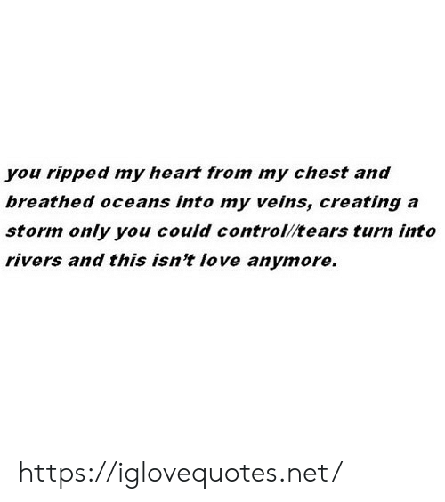 Love, Control, and Heart: you ripped my heart from my chest and  breathed oceans into my veins, creating a  storm only you could control/tears turn into  rivers and this isn't love anymore. https://iglovequotes.net/
