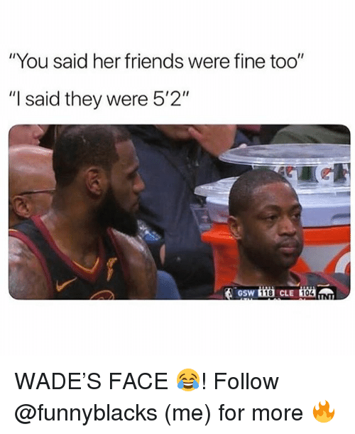 """Friends, Dank Memes, and Her: """"You said her friends were fine too""""  """"I said they were 5'2""""  GSW  118  104 WADE'S FACE 😂! Follow @funnyblacks (me) for more 🔥"""