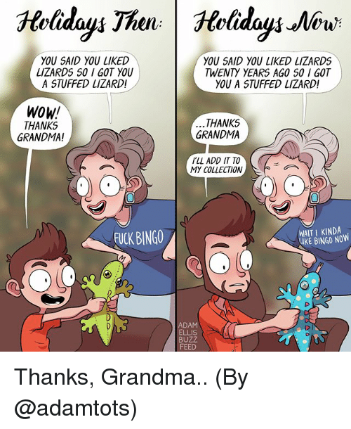 Grandma, Memes, and Wow: YOU SAID YOU LIKED  LIZARDS S0 I GOT YOU  A STUFFED LIZARD!  YOU SAID YOU LIKED LIZARDS  TWENTY YEARS AGO S0 I GOT  YOU A STUFFED LIZARD!  Wow!  THANKS  GRANDMA!  THANKS  GRANDMA  LL ADD IT TO  MY COLLECTION  FUCK BINGO  WAIT I KINDA  IKE BINGO NOW  ADAM  ELLIS  BUZZ  FEED  o D Thanks, Grandma.. (By @adamtots)