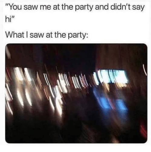 """Party, Saw, and You: """"You saw me at the party and didn't say  hi""""  What I saw at the party:"""